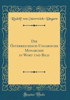 Die Österreichisch-Ungarische Monarchie in Wort und Bild (Classic Reprint)