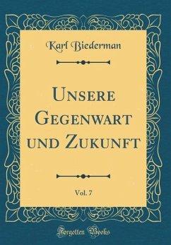 Unsere Gegenwart und Zukunft, Vol. 7 (Classic Reprint)