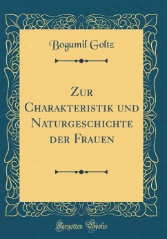 Zur Charakteristik und Naturgeschichte der Frauen (Classic Reprint) - Goltz, Bogumil