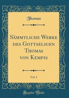 Sämmtliche Werke des Gottseligen Thomas von Kempis, Vol. 1 (Classic Reprint)