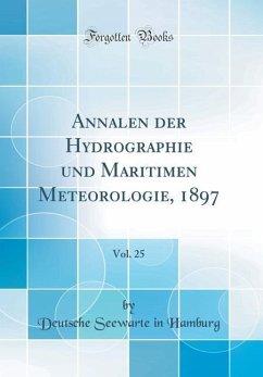 Annalen der Hydrographie und Maritimen Meteorologie, 1897, Vol. 25 (Classic Reprint)