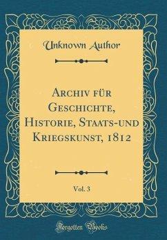 Archiv für Geschichte, Historie, Staats-und Kriegskunst, 1812, Vol. 3 (Classic Reprint)
