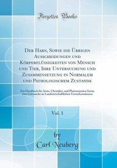 Der Harn, Sowie die Übrigen Ausscheidungen und Körperflüssigkeiten von Mensch und Tier, Ihre Untersuchung und Zusammensetzung in Normalem und Pathologischem Zustande, Vol. 1
