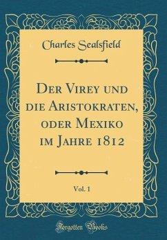 Der Virey und die Aristokraten, oder Mexiko im Jahre 1812, Vol. 1 (Classic Reprint)