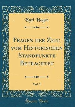 Fragen der Zeit, vom Historischen Standpunkte Betrachtet, Vol. 1 (Classic Reprint)