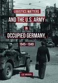 Logistics Matters and the U.S. Army in Occupied Germany, 1945-1949