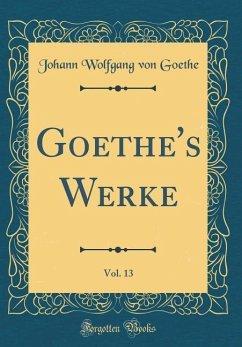Goethe's Werke, Vol. 13 (Classic Reprint)