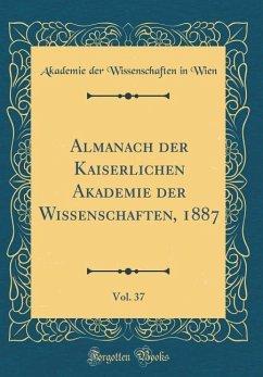 Almanach der Kaiserlichen Akademie der Wissenschaften, 1887, Vol. 37 (Classic Reprint) - Wien, Akademie Der Wissenschaften In