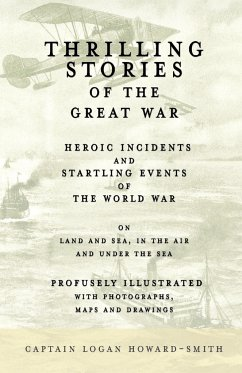 Thrilling Stories of the Great War - Heroic Incidents and Startling Events of the World War on Land and Sea, in the Air and Under the Sea - Profusely Illustrated with Photographs, Maps and Drawings