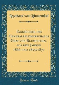 Tagebücher des Generalfeldmarschalls Graf von Blumenthal aus den Jahren 1866 und 1870/1871 (Classic Reprint)