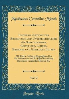 Universal-Lexicon der Erziehungs-und Unterrichtslehre für Schulaufseher, Geistliche, Lehrer, Erzieher und Gebildete Eltern, Vol. 2