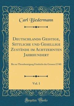 Deutschlands Geistige, Sittliche und Gesellige Zustände im Achtzehnten Jahrhundert, Vol. 1