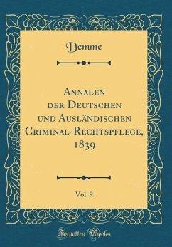 Annalen der Deutschen und Ausländischen Criminal-Rechtspflege, 1839, Vol. 9 (Classic Reprint)