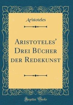 Aristoteles' Drei Bücher der Redekunst (Classic Reprint)
