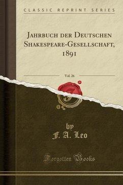 Jahrbuch der Deutschen Shakespeare-Gesellschaft, 1891, Vol. 26 (Classic Reprint)