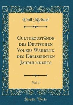 Culturzustände des Deutschen Volkes Während des Dreizehnten Jahrhunderts, Vol. 1 (Classic Reprint)