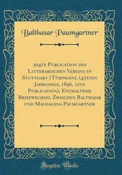 204te Publication des Litterarischen Vereins in Stuttgart (Tübingen), (47sten Jahrgangs, 1896, 1ste Publication), Enthaltend Briefwechsel Zwischen Balthasar und Magdalena Paumgartner (Classic Reprint)