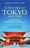 A History of Tokyo 1867-1989: From EDO to Showa: The Emergence of the World's Greatest City