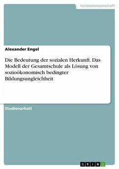 Die Bedeutung der sozialen Herkunft. Das Modell der Gesamtschule als Lösung von sozioökonomisch bedingter Bildungsungleichheit (eBook, PDF)