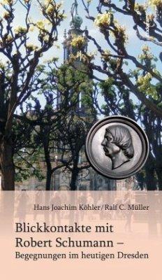 Blickkontakte mit Robert Schumann - Begegnungen im heutigen Dresden - Köhler, Hans Joachim; Müller, Ralf C.