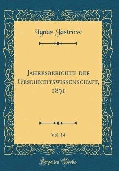 Jahresberichte der Geschichtswissenschaft, 1891, Vol. 14 (Classic Reprint)