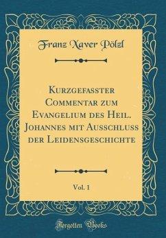 Kurzgefasster Commentar zum Evangelium des Heil. Johannes mit Ausschluss der Leidensgeschichte, Vol. 1 (Classic Reprint) - Pölzl, Franz Xaver