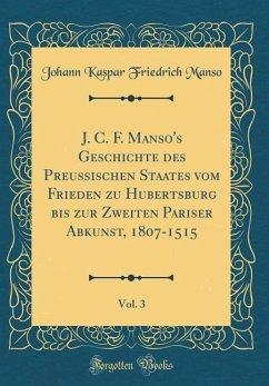 J. C. F. Manso's Geschichte des Preussischen Staates vom Frieden zu Hubertsburg bis zur Zweiten Pariser Abkunst, 1807-1515, Vol. 3 (Classic Reprint)