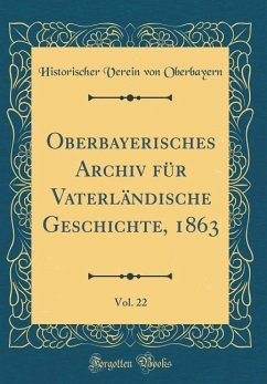 Oberbayerisches Archiv für Vaterländische Geschichte, 1863, Vol. 22 (Classic Reprint)