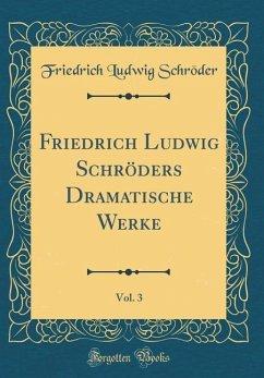 Friedrich Ludwig Schröders Dramatische Werke, Vol. 3 (Classic Reprint)