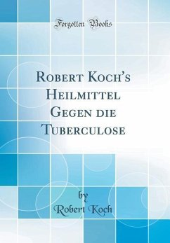 Robert Koch's Heilmittel Gegen die Tuberculose (Classic Reprint)