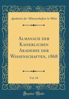 Almanach der Kaiserlichen Akademie der Wissenschaften, 1868, Vol. 18 (Classic Reprint)
