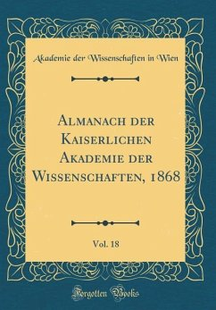 Almanach der Kaiserlichen Akademie der Wissenschaften, 1868, Vol. 18 (Classic Reprint) - Wien, Akademie Der Wissenschaften In