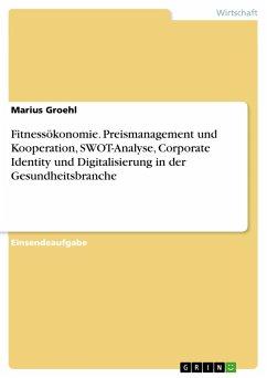 Fitnessökonomie. Preismanagement und Kooperation, SWOT-Analyse, Corporate Identity und Digitalisierung in der Gesundheitsbranche