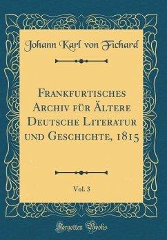 Frankfurtisches Archiv für Ältere Deutsche Literatur und Geschichte, 1815, Vol. 3 (Classic Reprint)