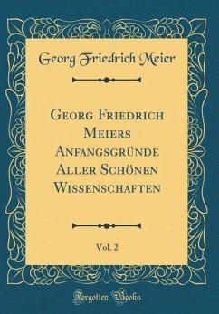Georg Friedrich Meiers Anfangsgründe Aller Schönen Wissenschaften, Vol. 2 (Classic Reprint)
