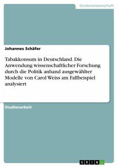 Tabakkonsum in Deutschland. Die Anwendung wissenschaftlicher Forschung durch die Politik anhand ausgewählter Modelle von Carol Weiss am Fallbeispiel analysiert