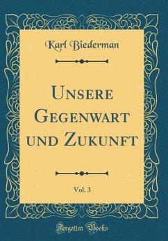 Unsere Gegenwart und Zukunft, Vol. 3 (Classic Reprint)
