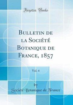 Bulletin de la Société Botanique de France, 1857, Vol. 4 (Classic Reprint)