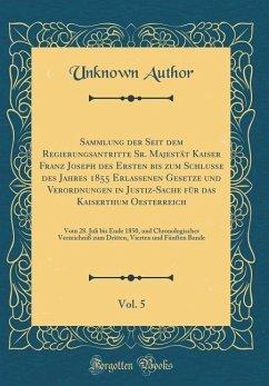 Sammlung der Seit dem Regierungsantritte Sr. Majestät Kaiser Franz Joseph des Ersten bis zum Schlusse des Jahres 1855 Erlassenen Gesetze und Verordnungen in Justiz-Sache für das Kaiserthum Oesterreich, Vol. 5