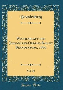 Wochenblatt der Johanniter-Ordens-Balley Brandenburg, 1889, Vol. 30 (Classic Reprint)