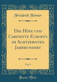 Die Höfe und Cabinette Europa's im Achtzehnten Jahrhundert, Vol. 3 (Classic Reprint)