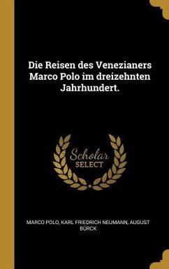 Die Reisen Des Venezianers Marco Polo Im Dreizehnten Jahrhundert.