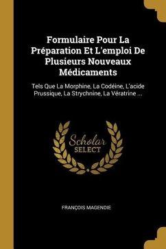 Formulaire Pour La Préparation Et l'Emploi de Plusieurs Nouveaux Médicaments: Tels Que La Morphine, La Codéine, l'Acide Prussique, La Strychnine, La V