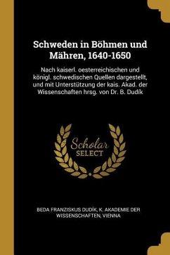 Schweden in Böhmen Und Mähren, 1640-1650: Nach Kaiserl. Oesterreichischen Und Königl. Schwedischen Quellen Dargestellt, Und Mit Unterstützung Der Kais