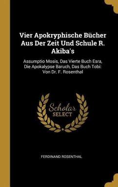 Vier Apokryphische Bücher Aus Der Zeit Und Schule R. Akiba's: Assumptio Mosis, Das Vierte Buch Esra, Die Apokalypse Baruch, Das Buch Tobi: Von Dr. F.