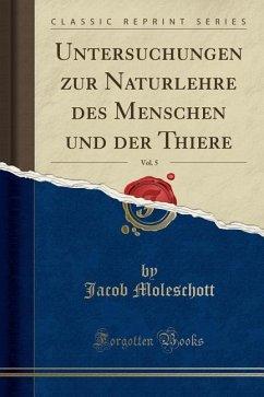 Untersuchungen zur Naturlehre des Menschen und der Thiere, Vol. 5 (Classic Reprint) - Moleschott, Jacob