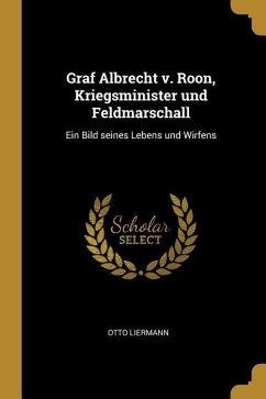 Graf Albrecht V. Roon, Kriegsminister Und Feldmarschall: Ein Bild Seines Lebens Und Wirfens