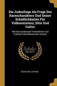 Die Judenfrage ALS Frage Des Racencharakters Und Seiner Schädlichkeiten Für Volkerexistenz, Sitte Und Cultur: Mit Einer Denkerisch Freiheitlichen Und
