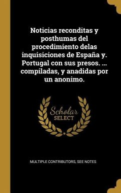 Noticias Reconditas Y Posthumas del Procedimiento Delas Inquisiciones de España Y. Portugal Con Sus Presos. ... Compiladas, Y Anadidas Por Un Anonimo.