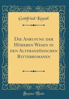 Die Anrufung der Höheren Wesen in den Altfranzösischen Ritterromanen (Classic Reprint)